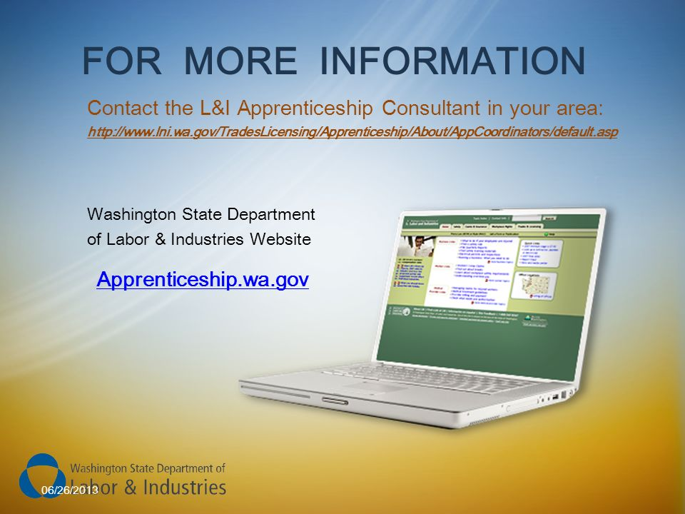 FOR MORE INFORMATION Contact the L&I Apprenticeship Consultant in your area: http://www.lni.wa.gov/TradesLicensing/Apprenticeship/About/AppCoordinators/default.asp Apprenticeship.wa.gov Washington State Department of Labor & Industries Website 06/26/2013