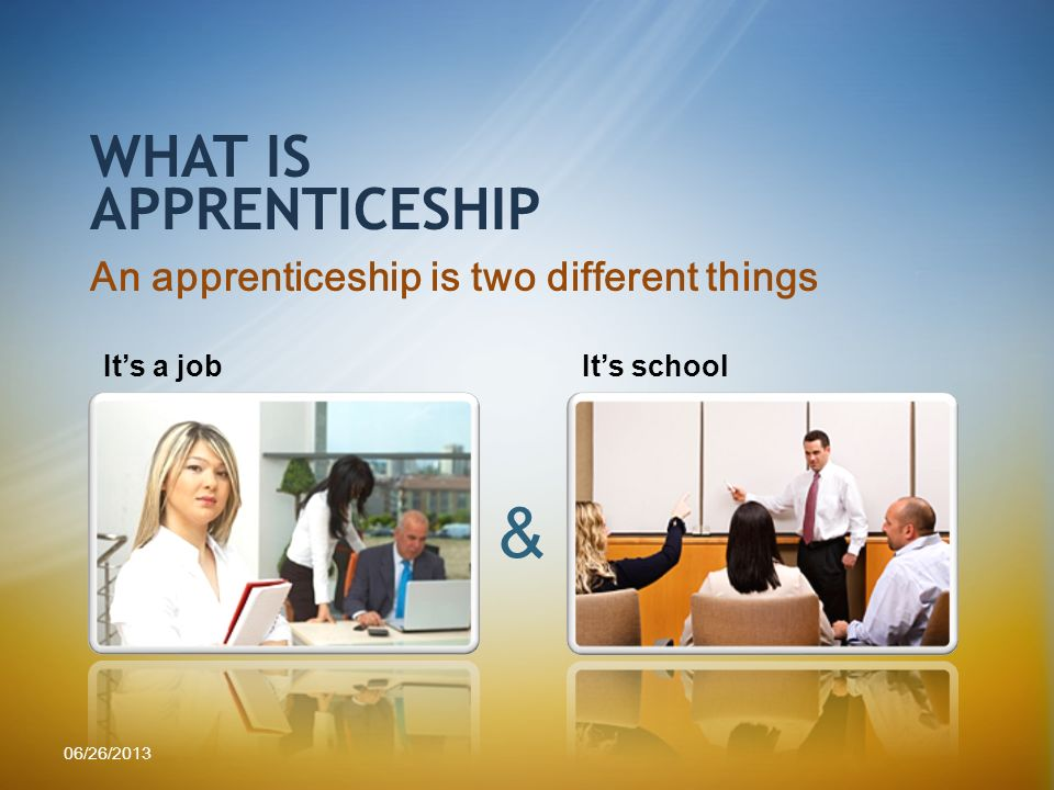 An apprenticeship is two different things WHAT IS APPRENTICESHIP Its a jobIts school & 06/26/2013