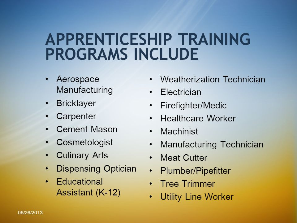 Aerospace Manufacturing Bricklayer Carpenter Cement Mason Cosmetologist Culinary Arts Dispensing Optician Educational Assistant (K-12) APPRENTICESHIP TRAINING PROGRAMS INCLUDE Weatherization Technician Electrician Firefighter/Medic Healthcare Worker Machinist Manufacturing Technician Meat Cutter Plumber/Pipefitter Tree Trimmer Utility Line Worker 06/26/2013