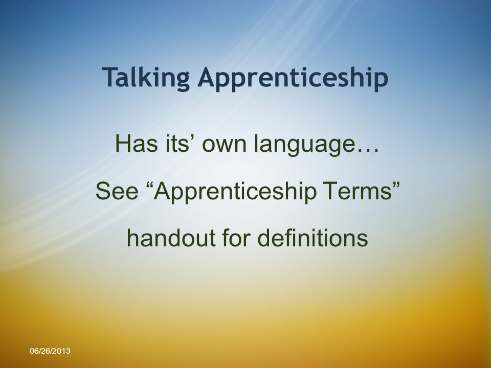 Talking Apprenticeship Has its own language… See Apprenticeship Terms handout for definitions 06/26/2013