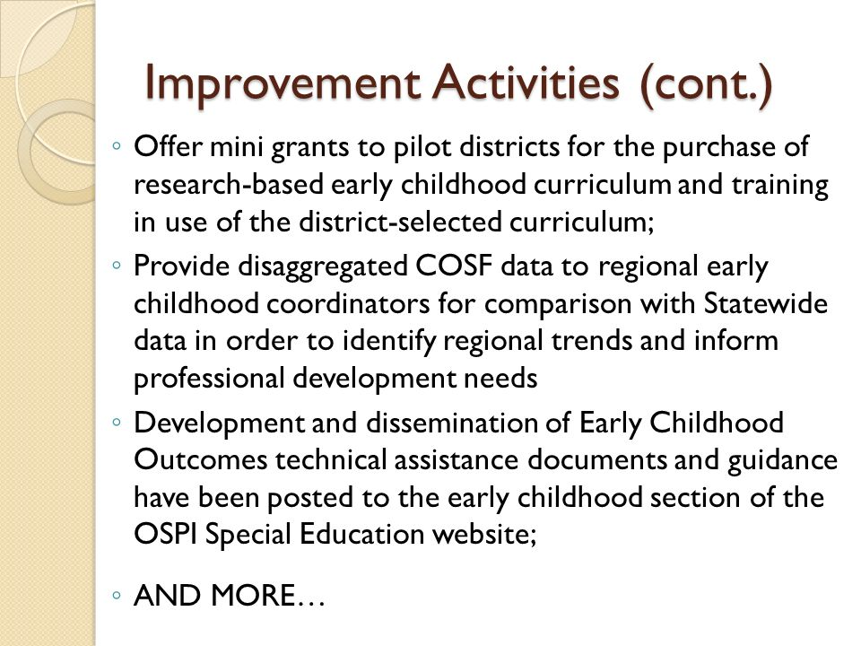 Improvement Activities (cont.) Offer mini grants to pilot districts for the purchase of research-based early childhood curriculum and training in use of the district-selected curriculum; Provide disaggregated COSF data to regional early childhood coordinators for comparison with Statewide data in order to identify regional trends and inform professional development needs Development and dissemination of Early Childhood Outcomes technical assistance documents and guidance have been posted to the early childhood section of the OSPI Special Education website; AND MORE…