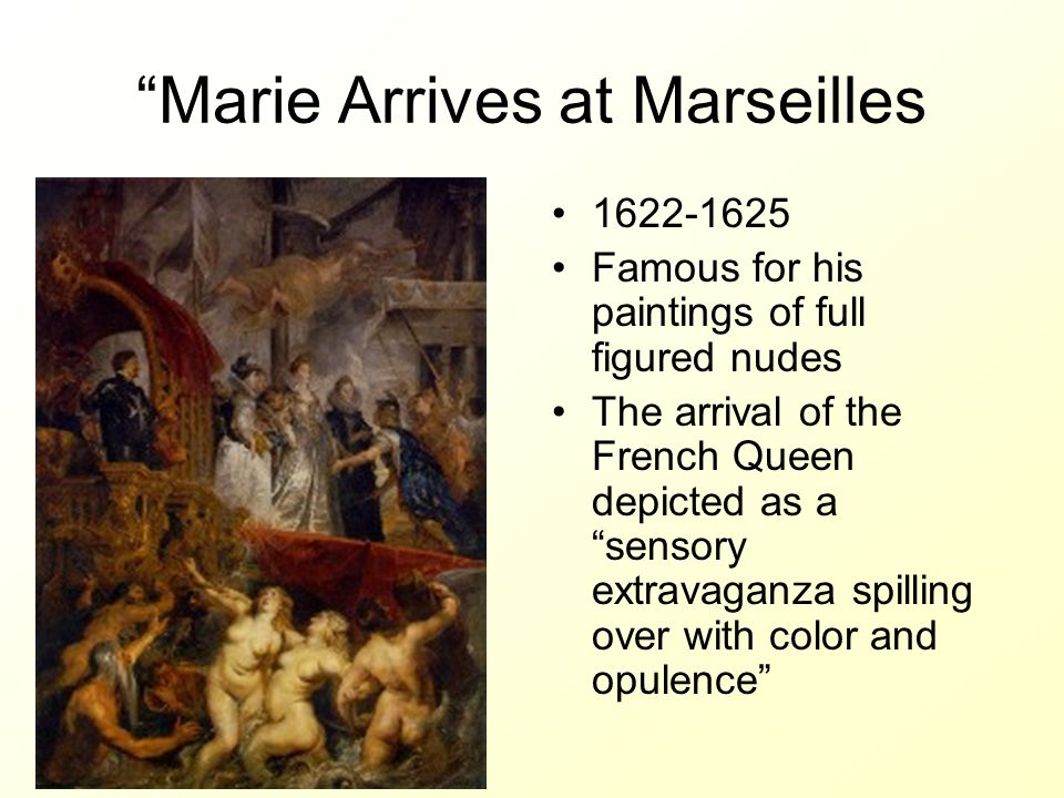 Marie Arrives at Marseilles 1622-1625 Famous for his paintings of full figured nudes The arrival of the French Queen depicted as a sensory extravaganz