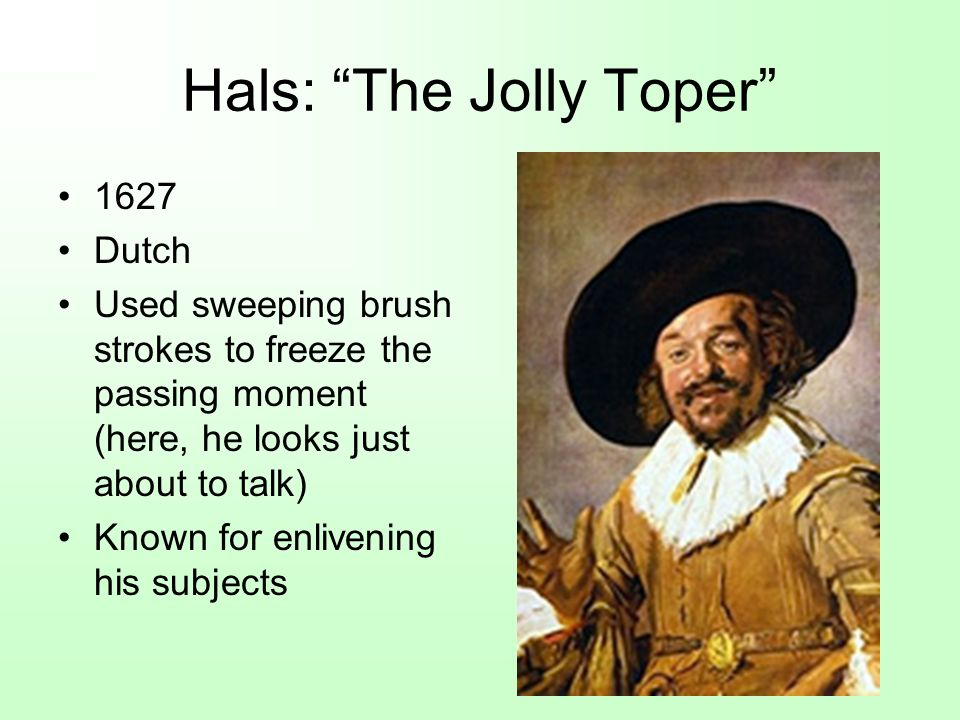 Hals: The Jolly Toper 1627 Dutch Used sweeping brush strokes to freeze the passing moment (here, he looks just about to talk) Known for enlivening his