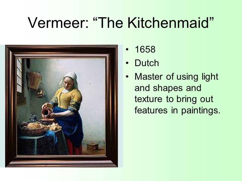 Vermeer: The Kitchenmaid 1658 Dutch Master of using light and shapes and texture to bring out features in paintings.