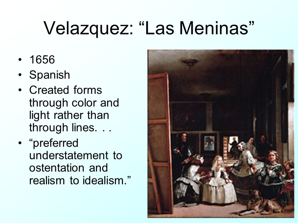 Velazquez: Las Meninas 1656 Spanish Created forms through color and light rather than through lines... preferred understatement to ostentation and rea