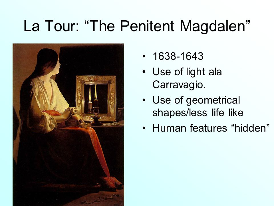 La Tour: The Penitent Magdalen 1638-1643 Use of light ala Carravagio. Use of geometrical shapes/less life like Human features hidden