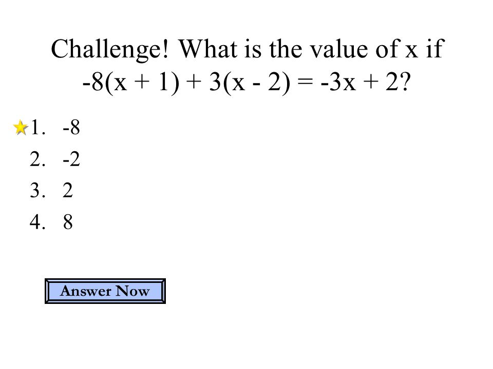 Challenge! What is the value of x if -8(x + 1) + 3(x - 2) = -3x + 2? Answer Now 1.-8 2.-2 3.2 4.8