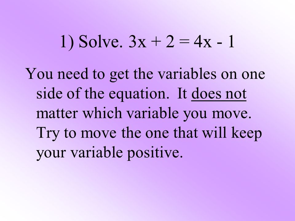 1) Solve. 3x + 2 = 4x - 1 You need to get the variables on one side of the equation. It does not matter which variable you move. Try to move the one t