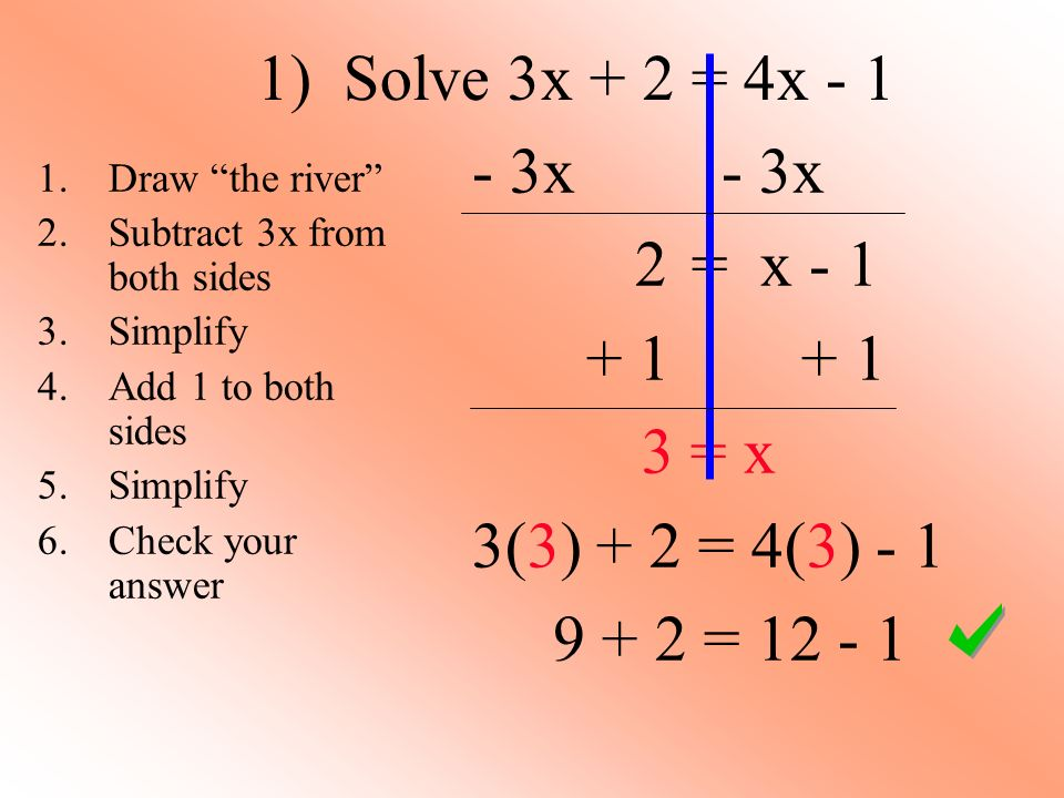 2) Solve 8y - 9 = -3y + 2 + 3y + 3y 11y – 9 = 2 + 9 + 9 11y = 11 11 11 y = 1 8(1) - 9 = -3(1) + 2 1.Draw the river 2.Add 3y to both sides 3.Simplify 4.Add 9 to both sides 5.Simplify 6.Divide both sides by 11 7.Simplify 8.Check your answer