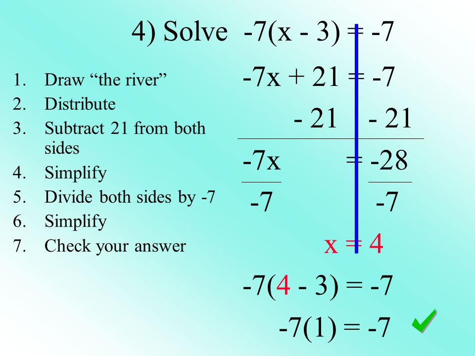 4) Solve -7(x - 3) = -7 -7x + 21 = -7 - 21 - 21 -7x = -28 -7 -7 x = 4 -7(4 - 3) = -7 -7(1) = -7 1.Draw the river 2.Distribute 3.Subtract 21 from both