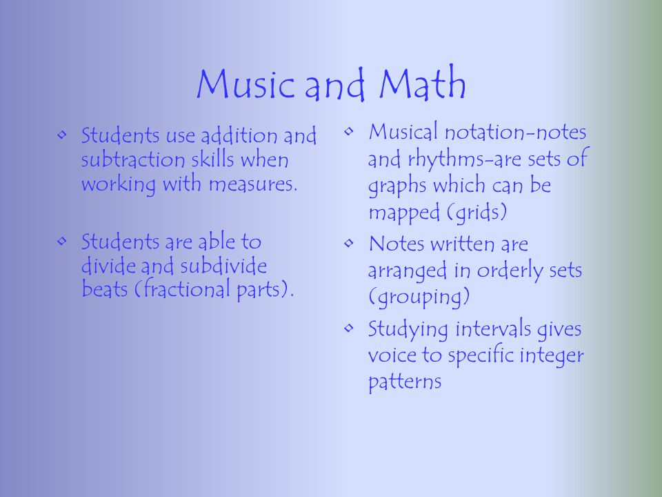 Music and Math 2 nd and 3 rd graders were taught fractions using concept of rhythmic notation-relationships between different note values Peers received traditional fraction instruction Students taught fractions using music concept scored 100% higher on fractions tests than those who learned using the traditional method » Rauscher, 1999