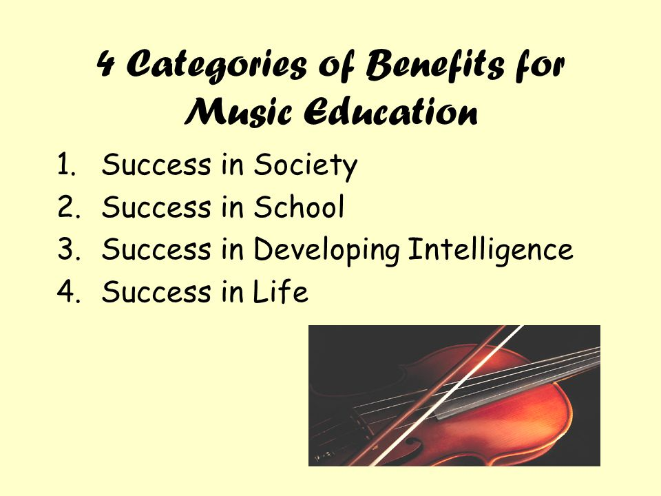 4 Categories of Benefits for Music Education 1.Success in Society 2.Success in School 3.Success in Developing Intelligence 4.Success in Life