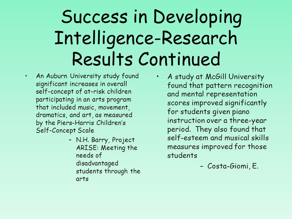 Success in Developing Intelligence-Research Results Continued A study at the University of California (Irvine) showed that after eight months of keyboard lessons, preschoolers showed a 46% boost in their spatial reasoning IQ –Rauscher, Shaw, Levine, Ky, and Wright Children given piano lessons significantly improved in their spatial-temporal IQ scores (important for some types of math reasoning) compared to children who received computer lessons, casual singing, or no lessons –Rauscher, F.H., Shaw, G.L., Levine, L.J., Wright, E.L., Dennis, W.R., and Newcomb, R.