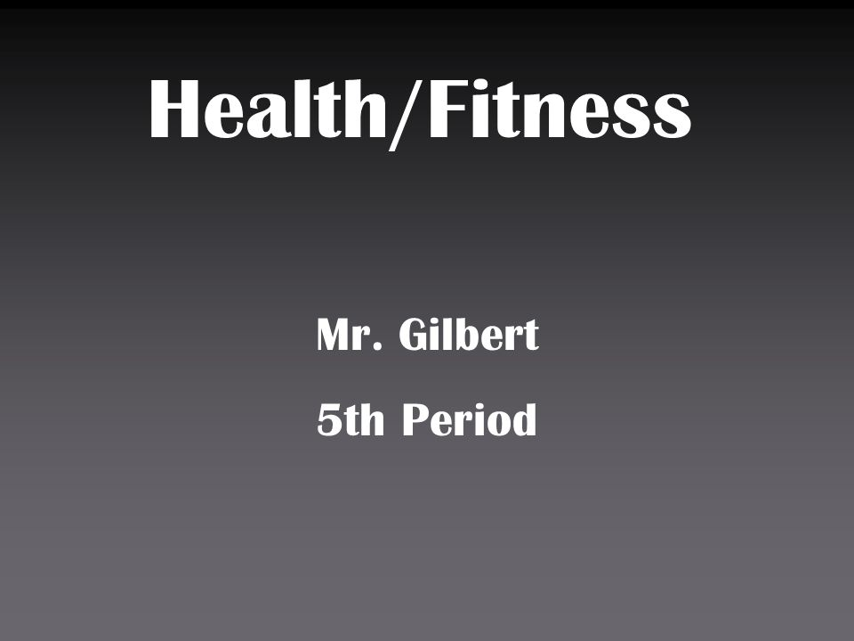 Health/Fitness Mr. Gilbert 5th Period