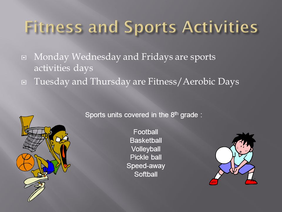 Monday Wednesday and Fridays are sports activities days Tuesday and Thursday are Fitness/Aerobic Days Sports units covered in the 8 th grade : Football Basketball Volleyball Pickle ball Speed-away Softball