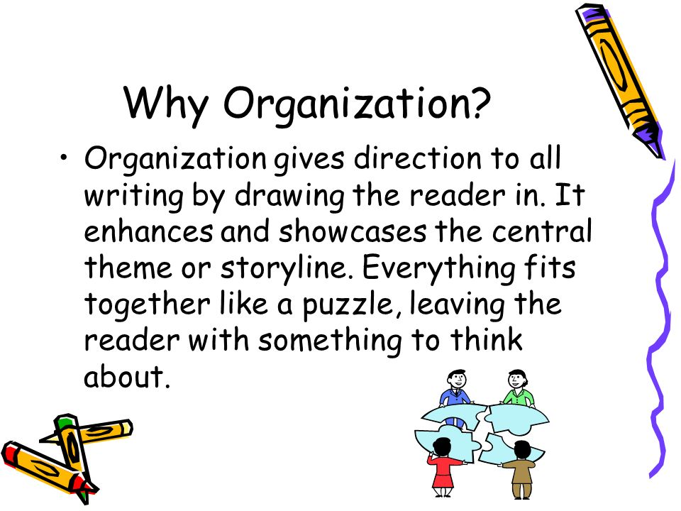 Why Organization? Organization gives direction to all writing by drawing the reader in. It enhances and showcases the central theme or storyline. Ever