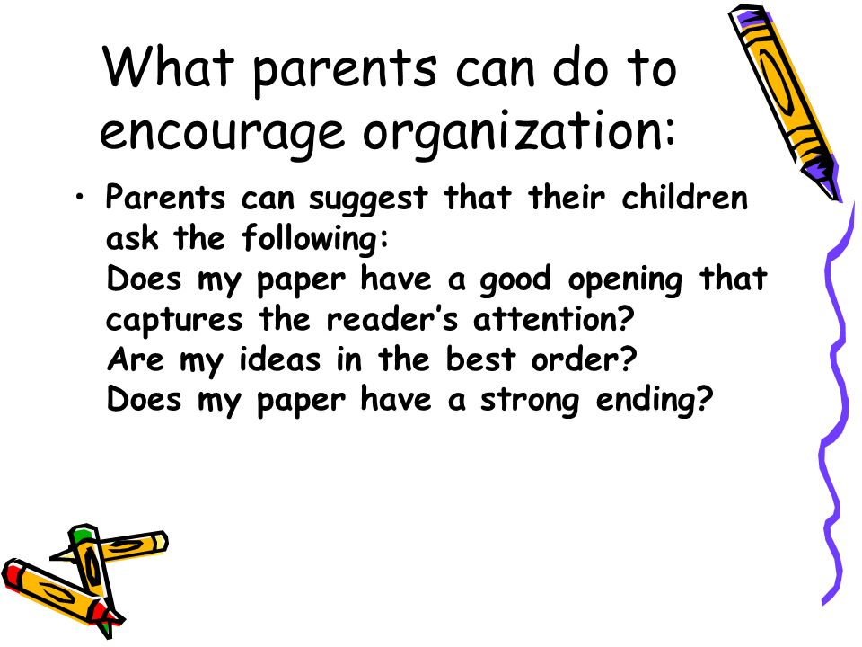What parents can do to encourage organization: Parents can suggest that their children ask the following: Does my paper have a good opening that captu
