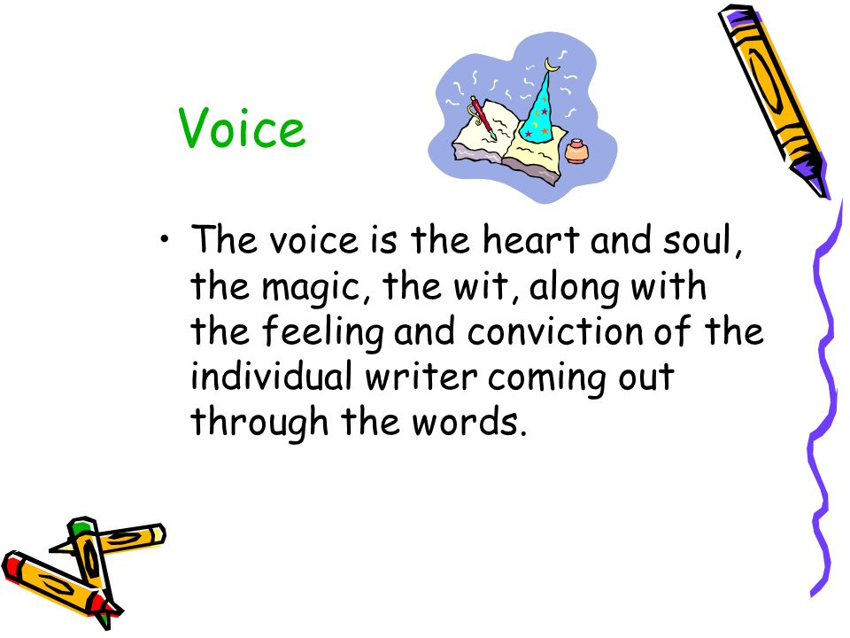 Voice The voice is the heart and soul, the magic, the wit, along with the feeling and conviction of the individual writer coming out through the words