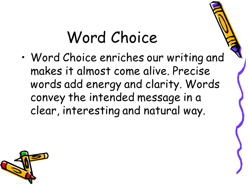 Word Choice Word Choice enriches our writing and makes it almost come alive. Precise words add energy and clarity. Words convey the intended message i