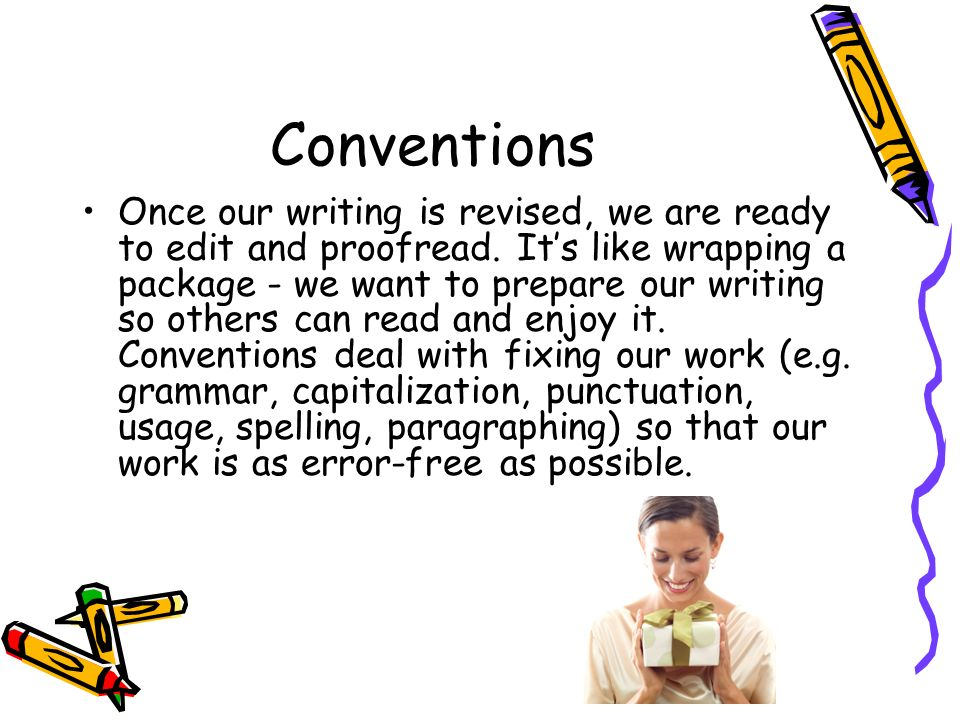 Conventions Once our writing is revised, we are ready to edit and proofread. Its like wrapping a package - we want to prepare our writing so others ca