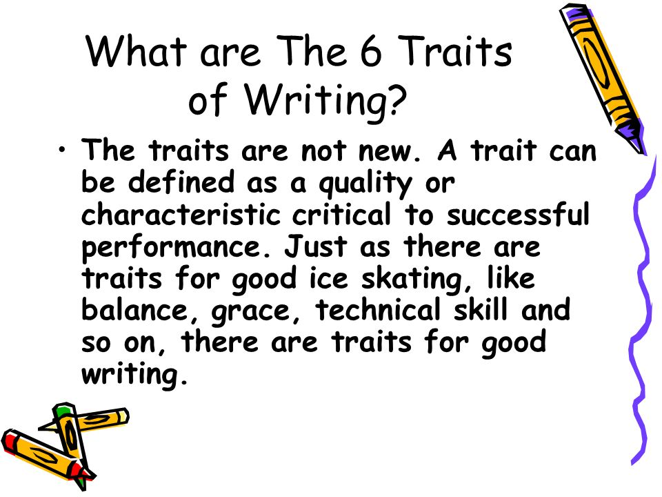What are The 6 Traits of Writing? The traits are not new. A trait can be defined as a quality or characteristic critical to successful performance. Ju