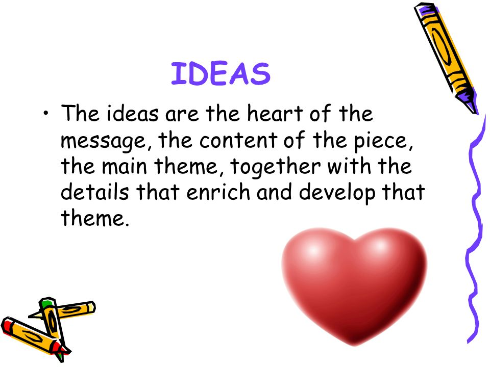 IDEAS The ideas are the heart of the message, the content of the piece, the main theme, together with the details that enrich and develop that theme.
