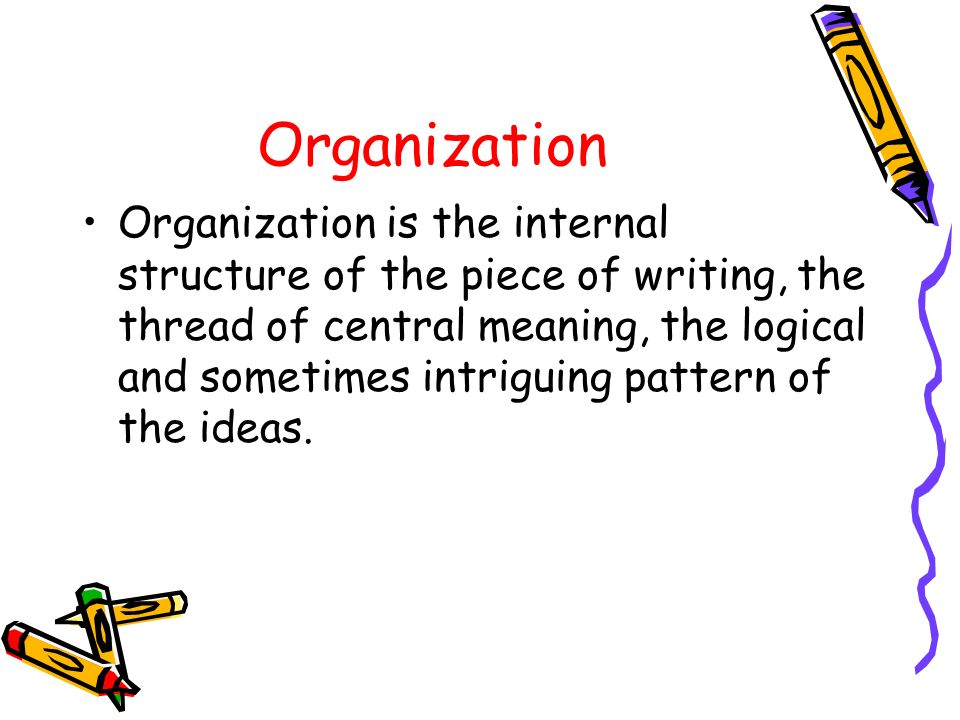 Organization Organization is the internal structure of the piece of writing, the thread of central meaning, the logical and sometimes intriguing patte