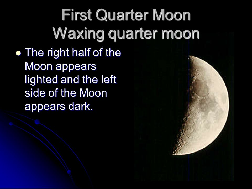 First Quarter Moon Waxing quarter moon The right half of the Moon appears lighted and the left side of the Moon appears dark. The right half of the Mo