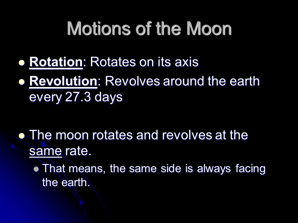 Motions of the Moon Rotation: Rotates on its axis Rotation: Rotates on its axis Revolution: Revolves around the earth every 27.3 days Revolution: Revo
