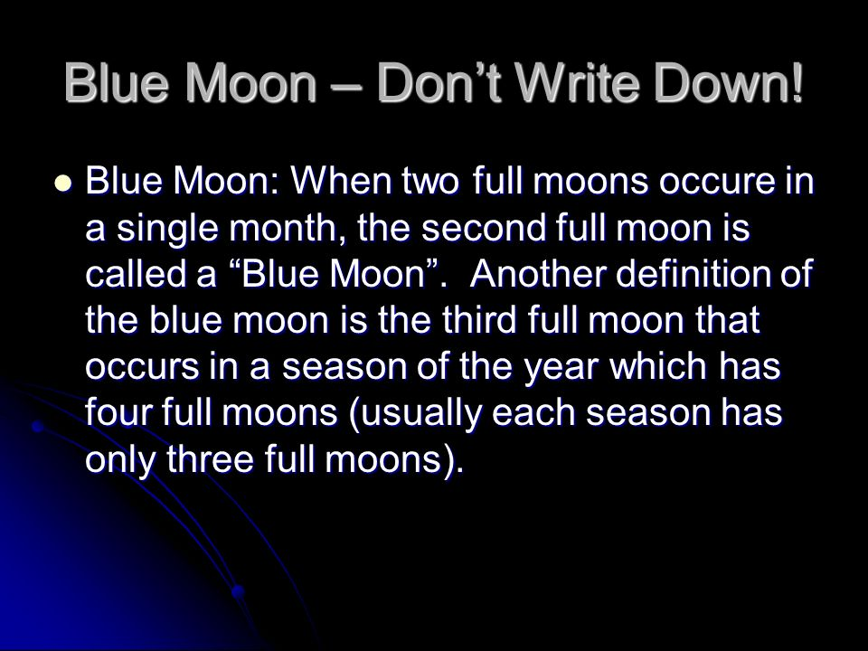 Blue Moon – Dont Write Down! Blue Moon: When two full moons occure in a single month, the second full moon is called a Blue Moon. Another definition o