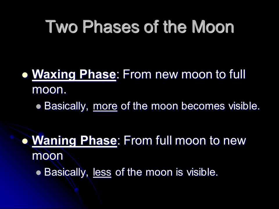 Two Phases of the Moon Waxing Phase: From new moon to full moon. Waxing Phase: From new moon to full moon. Basically, more of the moon becomes visible