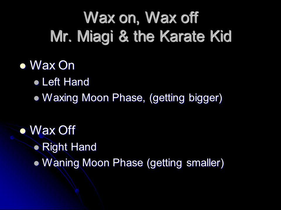 Wax on, Wax off Mr. Miagi & the Karate Kid Wax On Wax On Left Hand Left Hand Waxing Moon Phase, (getting bigger) Waxing Moon Phase, (getting bigger) W