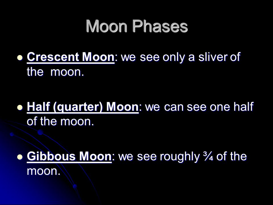 Moon Phases Crescent Moon: we see only a sliver of the moon. Crescent Moon: we see only a sliver of the moon. Half (quarter) Moon: we can see one half