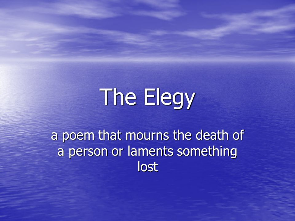 The Elegy a poem that mourns the death of a person or laments something lost