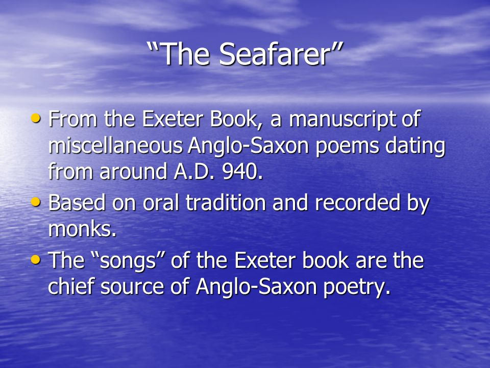 The Seafarer From the Exeter Book, a manuscript of miscellaneous Anglo-Saxon poems dating from around A.D. 940. From the Exeter Book, a manuscript of