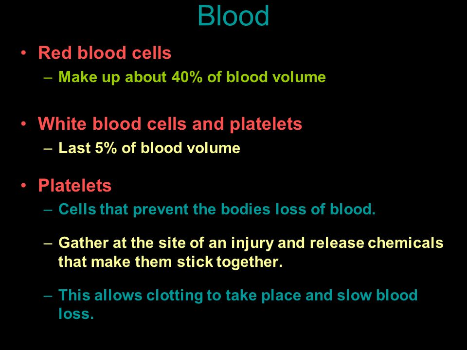 Blood Red blood cells –Make up about 40% of blood volume White blood cells and platelets –Last 5% of blood volume Platelets –Cells that prevent the bo