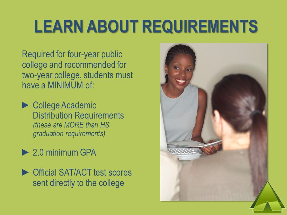 LEARN ABOUT REQUIREMENTS Required for four-year public college and recommended for two-year college, students must have a MINIMUM of: College Academic Distribution Requirements (these are MORE than HS graduation requirements) 2.0 minimum GPA Official SAT/ACT test scores sent directly to the college
