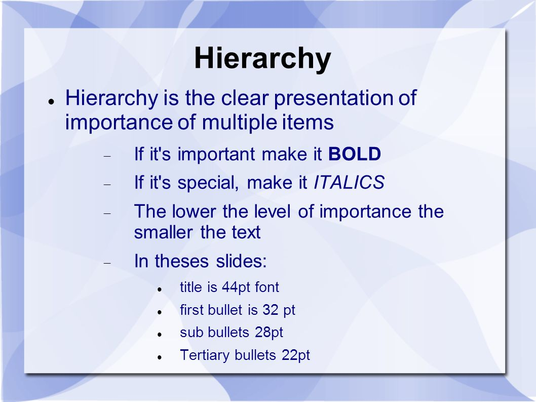 Hierarchy Hierarchy is the clear presentation of importance of multiple items If it s important make it BOLD If it s special, make it ITALICS The lower the level of importance the smaller the text In theses slides: title is 44pt font first bullet is 32 pt sub bullets 28pt Tertiary bullets 22pt