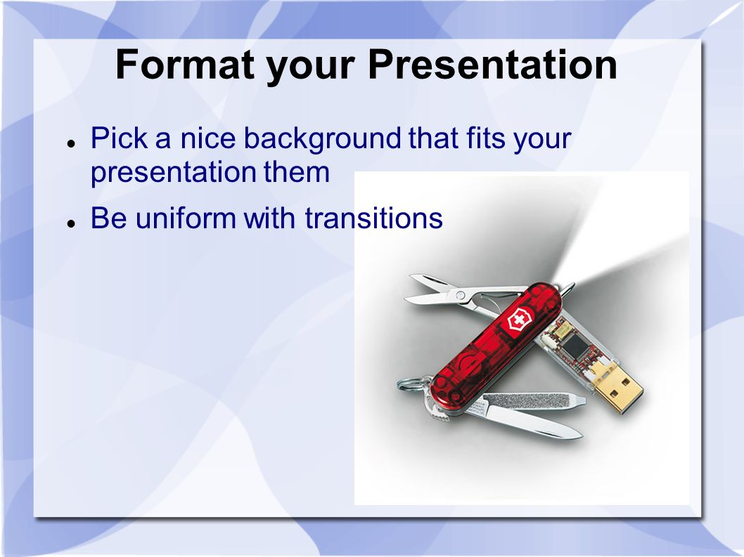 Format your Presentation Pick a nice background that fits your presentation them Be uniform with transitions