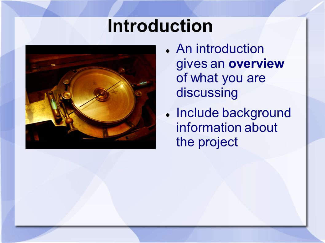 Introduction An introduction gives an overview of what you are discussing Include background information about the project