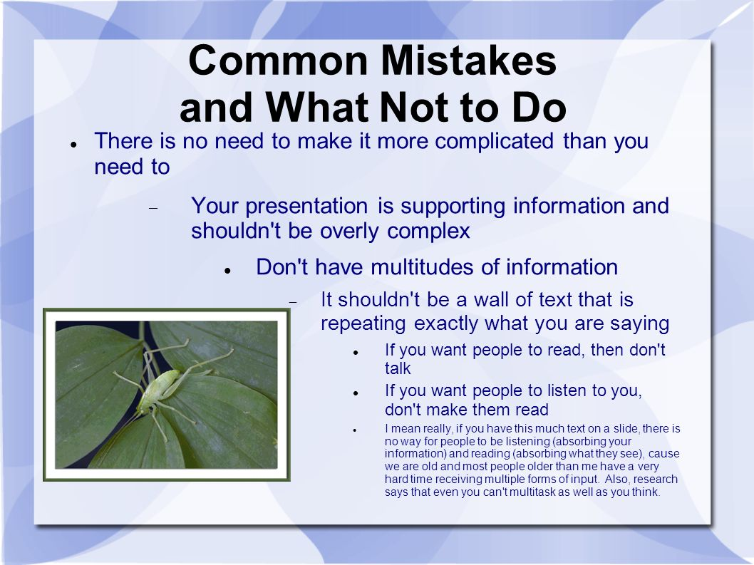 Common Mistakes and What Not to Do There is no need to make it more complicated than you need to Your presentation is supporting information and shouldn t be overly complex Don t have multitudes of information It shouldn t be a wall of text that is repeating exactly what you are saying If you want people to read, then don t talk If you want people to listen to you, don t make them read I mean really, if you have this much text on a slide, there is no way for people to be listening (absorbing your information) and reading (absorbing what they see), cause we are old and most people older than me have a very hard time receiving multiple forms of input.
