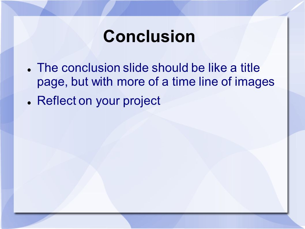 Conclusion The conclusion slide should be like a title page, but with more of a time line of images Reflect on your project