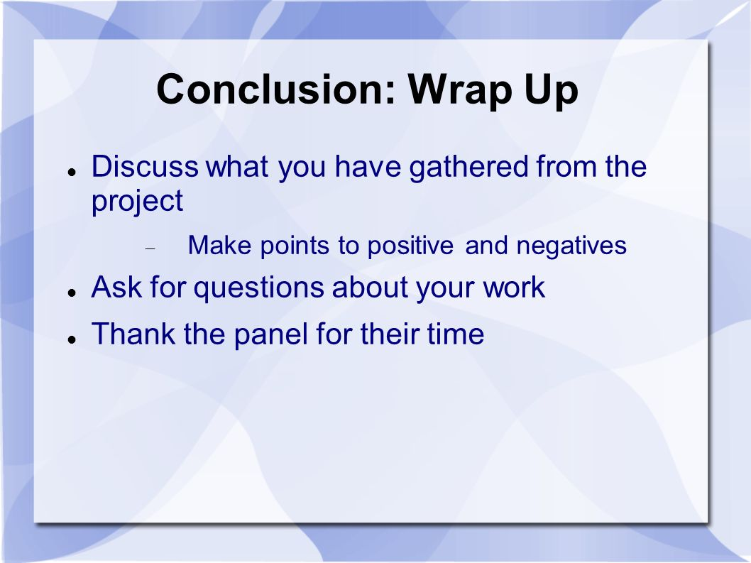 Conclusion: Wrap Up Discuss what you have gathered from the project Make points to positive and negatives Ask for questions about your work Thank the panel for their time