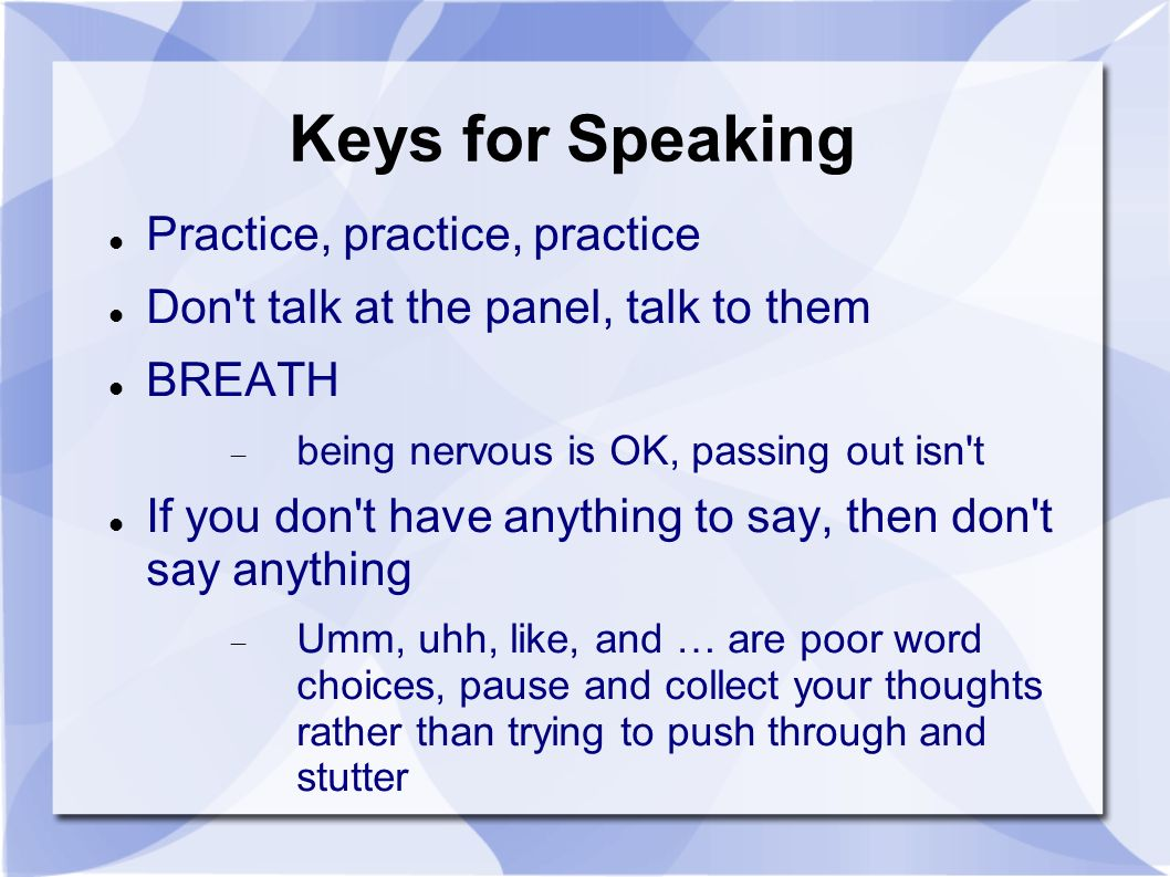 Keys for Speaking Practice, practice, practice Don t talk at the panel, talk to them BREATH being nervous is OK, passing out isn t If you don t have anything to say, then don t say anything Umm, uhh, like, and … are poor word choices, pause and collect your thoughts rather than trying to push through and stutter