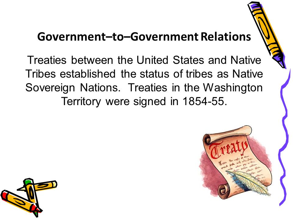 Government–to–Government Relations Treaties between the United States and Native Tribes established the status of tribes as Native Sovereign Nations.