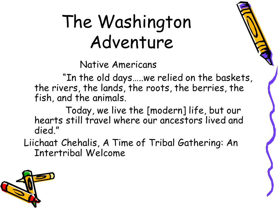 The Washington Adventure Native Americans In the old days…..we relied on the baskets, the rivers, the lands, the roots, the berries, the fish, and the animals.