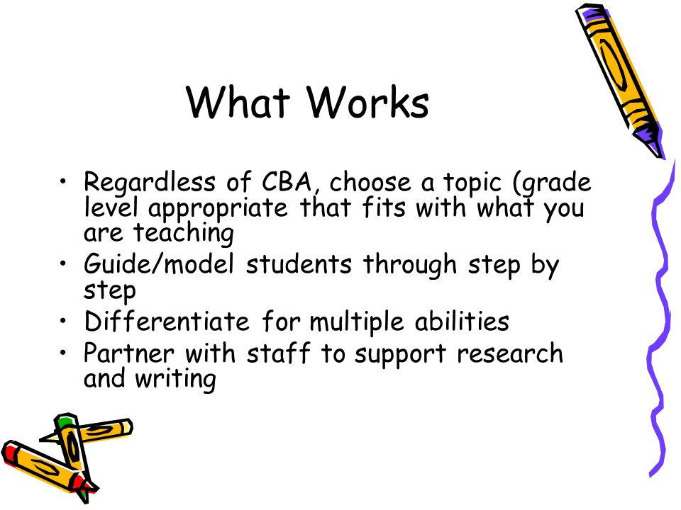 What Works Regardless of CBA, choose a topic (grade level appropriate that fits with what you are teaching Guide/model students through step by step Differentiate for multiple abilities Partner with staff to support research and writing