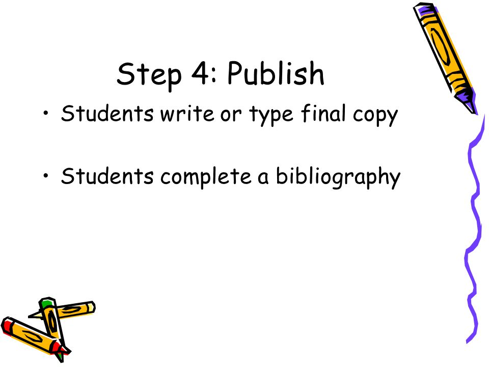 Step 4: Publish Students write or type final copy Students complete a bibliography