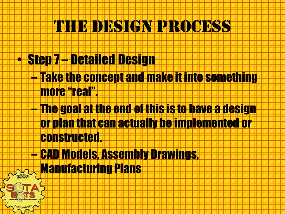 The Design Process Step 7 – Detailed Design –Take the concept and make it into something more real. –The goal at the end of this is to have a design o