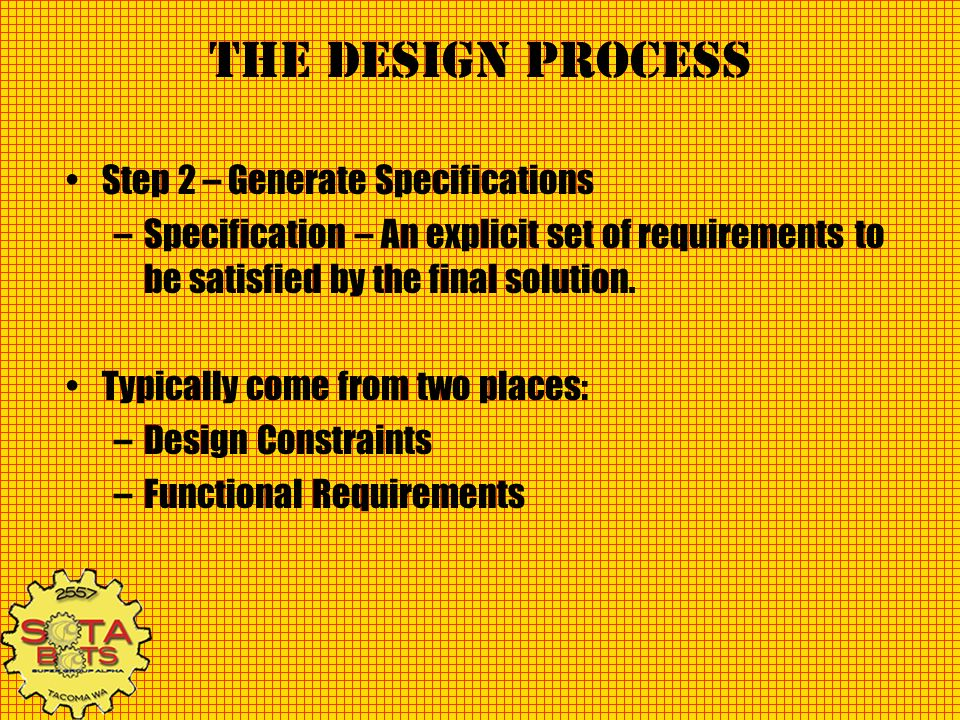 The Design Process Step 2 – Generate Specifications –Specification – An explicit set of requirements to be satisfied by the final solution. Typically